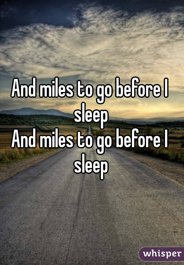 And miles to go before I sleep And miles to go before I sleep