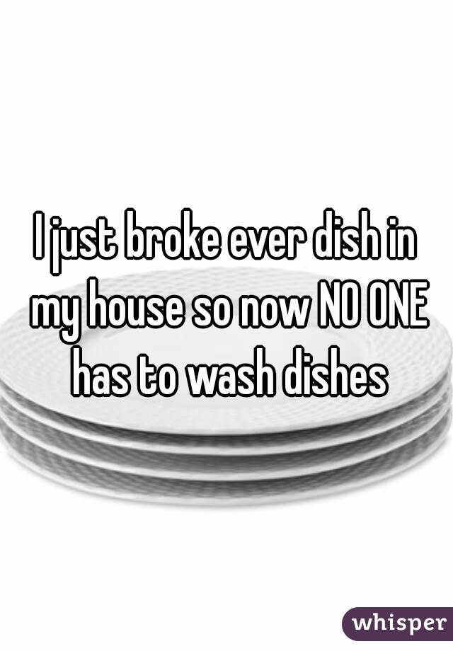 I just broke ever dish in my house so now NO ONE has to wash dishes