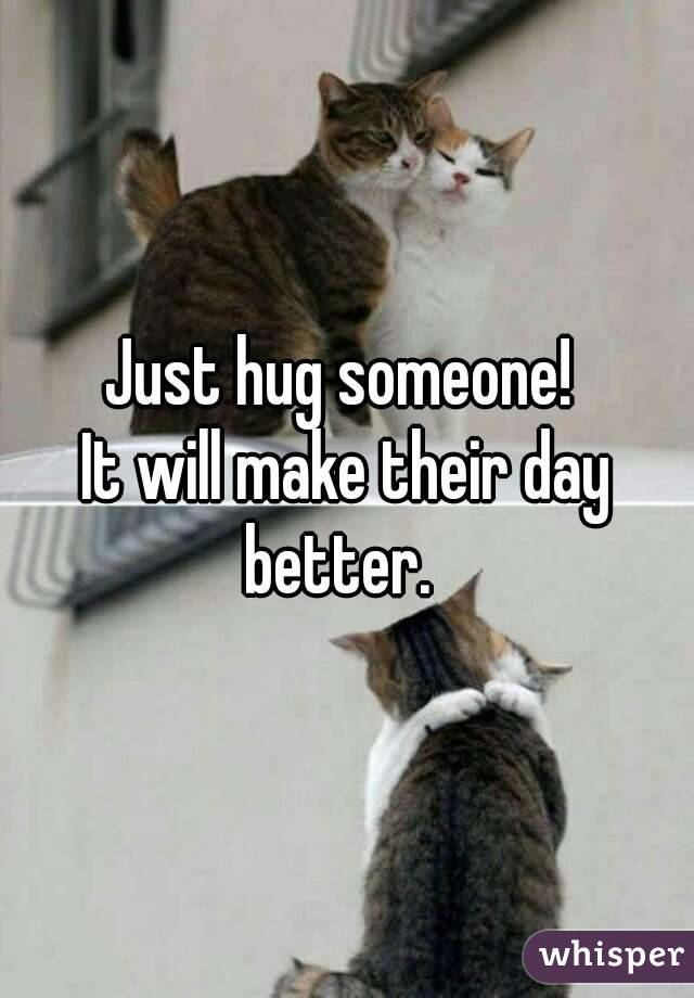 Just hug someone!  It will make their day better.