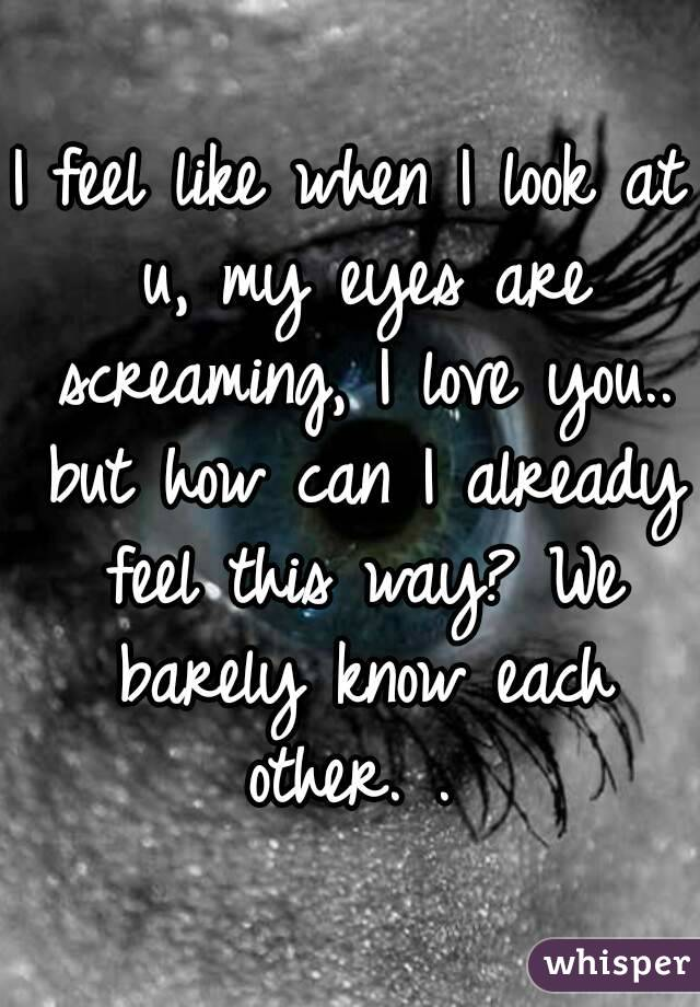 I feel like when I look at u, my eyes are screaming, I love you.. but how can I already feel this way? We barely know each other. .