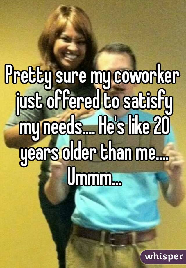 Pretty sure my coworker just offered to satisfy my needs.... He's like 20 years older than me.... Ummm...