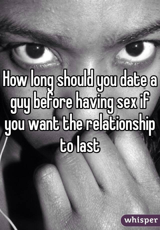 How long should you date a guy before having sex if you want the relationship to last