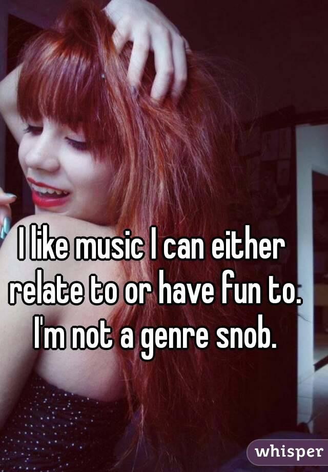 I like music I can either relate to or have fun to. I'm not a genre snob.