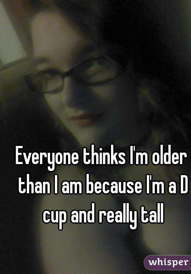 Everyone thinks I'm older than I am because I'm a D cup and really tall