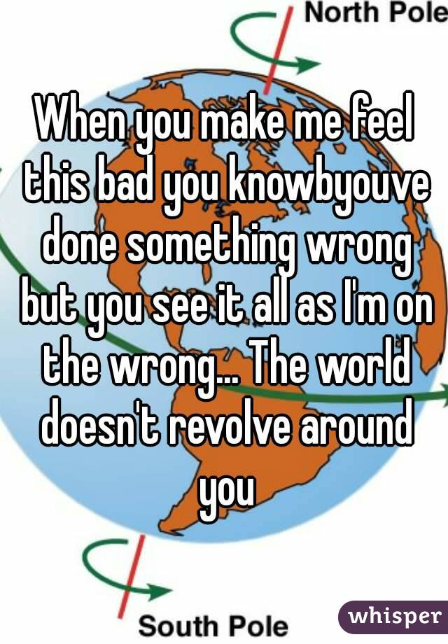 When you make me feel this bad you knowbyouve done something wrong but you see it all as I'm on the wrong... The world doesn't revolve around you