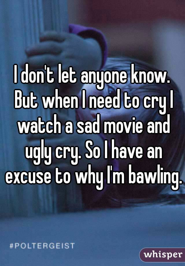 I don't let anyone know. But when I need to cry I watch a sad movie and ugly cry. So I have an excuse to why I'm bawling.