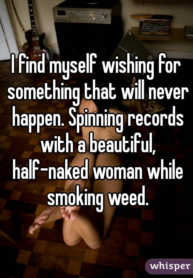 I find myself wishing for something that will never happen. Spinning records with a beautiful, half-naked woman while smoking weed.