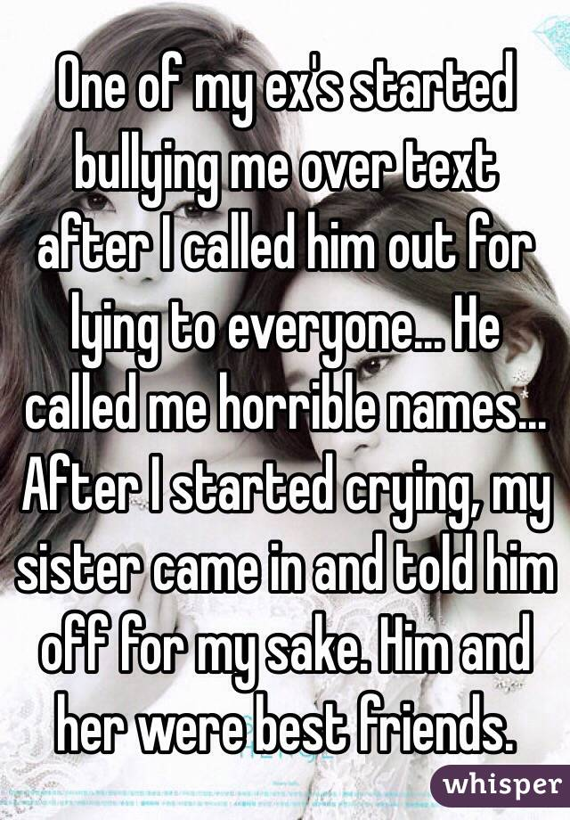 One of my ex's started bullying me over text after I called him out for lying to everyone... He called me horrible names... After I started crying, my sister came in and told him off for my sake. Him and her were best friends.