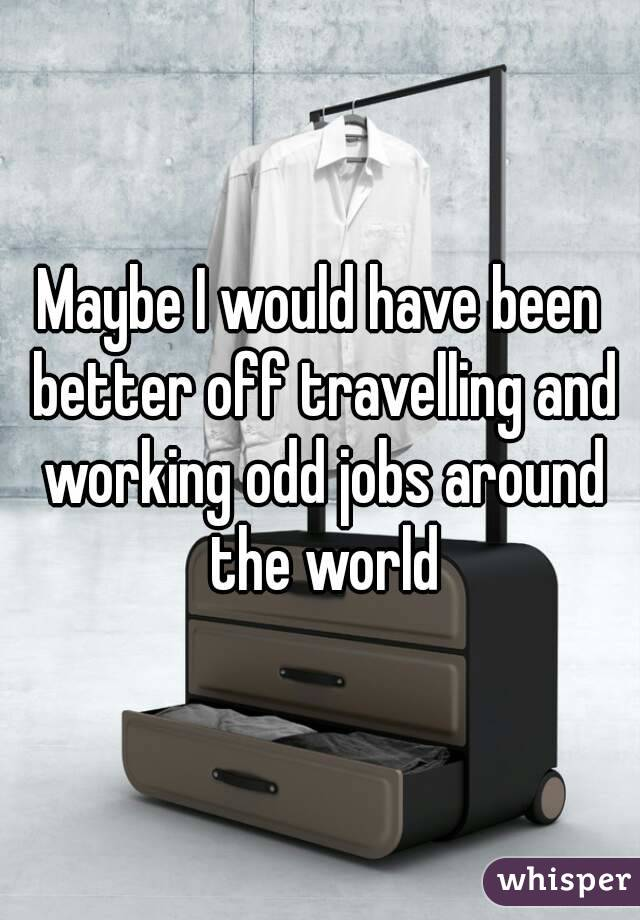 Maybe I would have been better off travelling and working odd jobs around the world