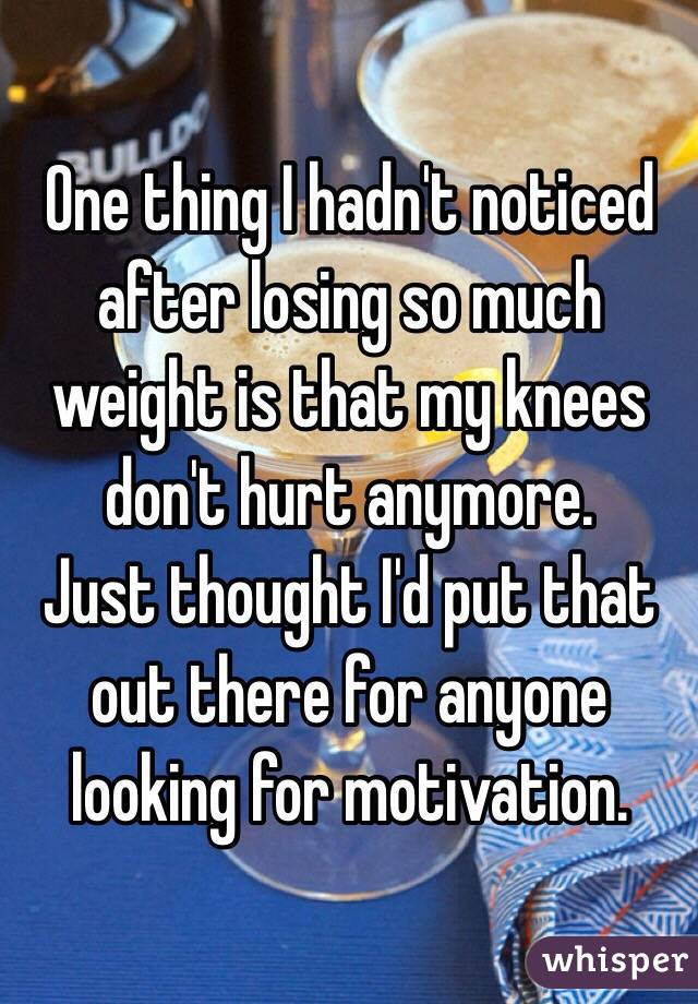 One thing I hadn't noticed after losing so much weight is that my knees don't hurt anymore.  Just thought I'd put that out there for anyone looking for motivation.