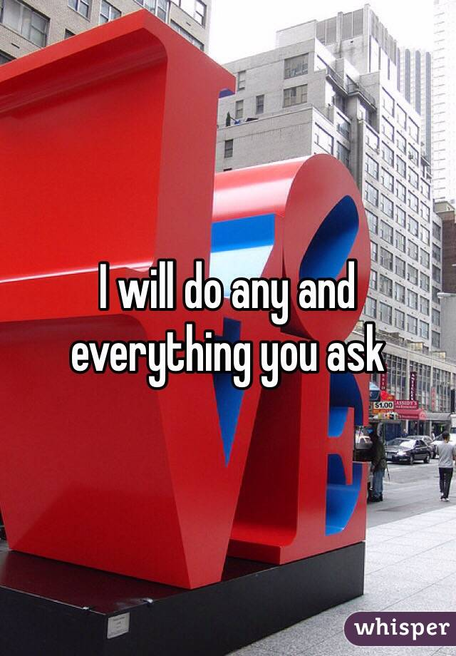 I will do any and everything you ask