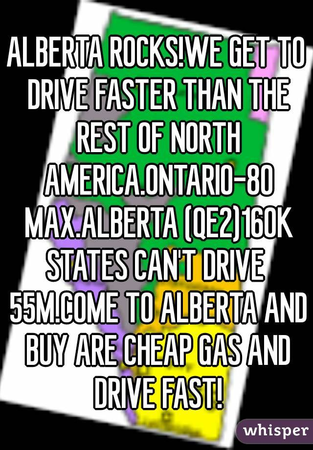 ALBERTA ROCKS!WE GET TO DRIVE FASTER THAN THE REST OF NORTH AMERICA.ONTARIO-80 MAX.ALBERTA (QE2)160K STATES CAN'T DRIVE 55M.COME TO ALBERTA AND BUY ARE CHEAP GAS AND DRIVE FAST!
