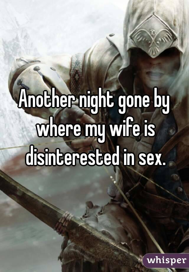 Another night gone by where my wife is disinterested in sex.