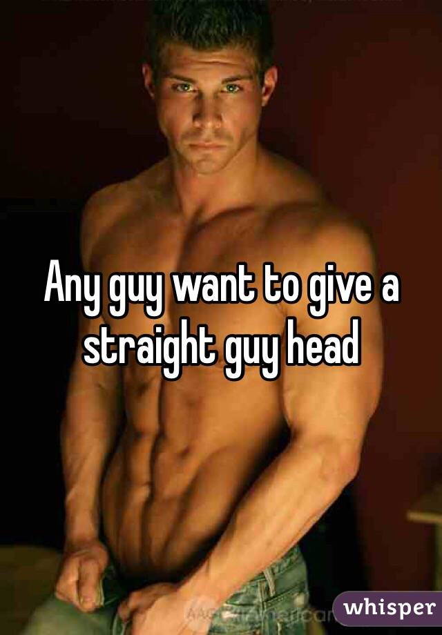 Any guy want to give a straight guy head