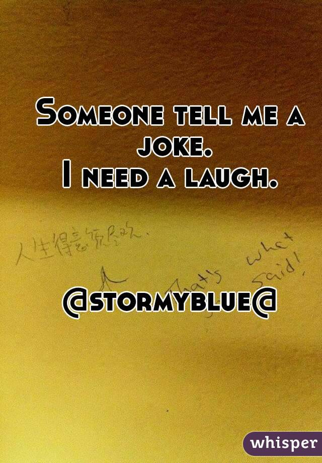 Someone tell me a joke. I need a laugh.    @stormyblue@