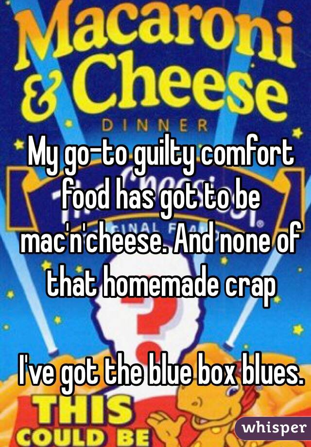 My go-to guilty comfort food has got to be mac'n'cheese. And none of that homemade crap  I've got the blue box blues.