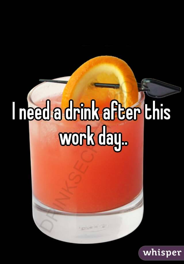 I need a drink after this work day..