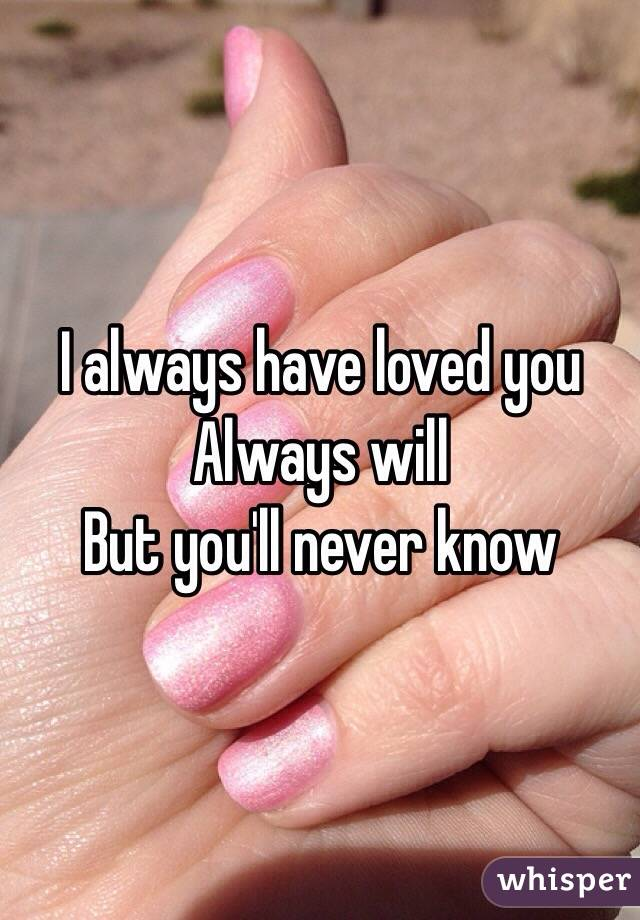 I always have loved you Always will  But you'll never know