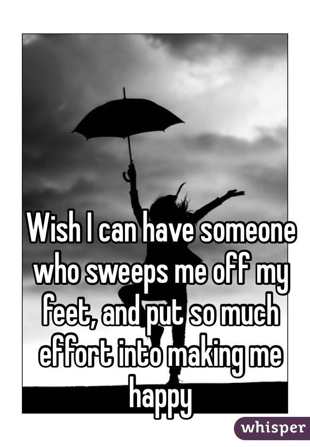 Wish I can have someone who sweeps me off my feet, and put so much effort into making me happy