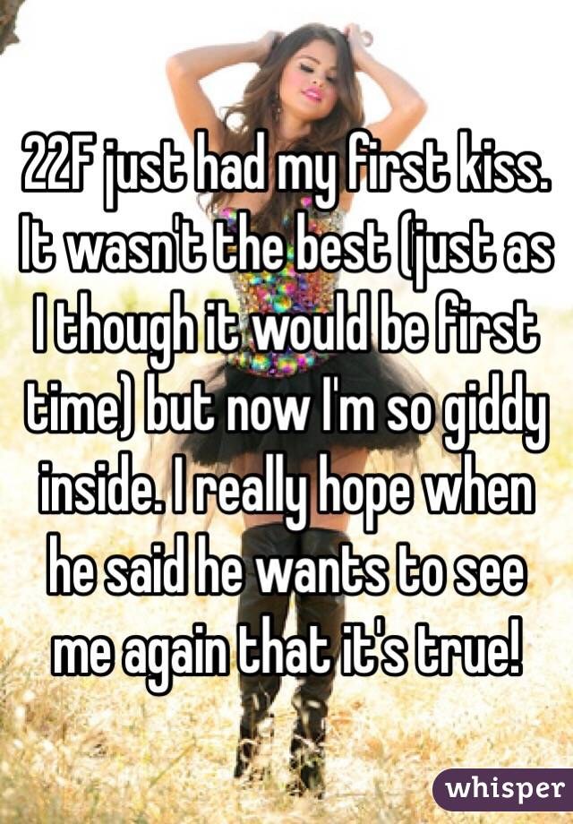 22F just had my first kiss. It wasn't the best (just as I though it would be first time) but now I'm so giddy inside. I really hope when he said he wants to see me again that it's true!
