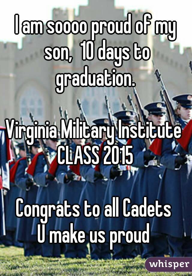 I am soooo proud of my son,  10 days to graduation.    Virginia Military Institute  CLASS 2015  Congrats to all Cadets  U make us proud