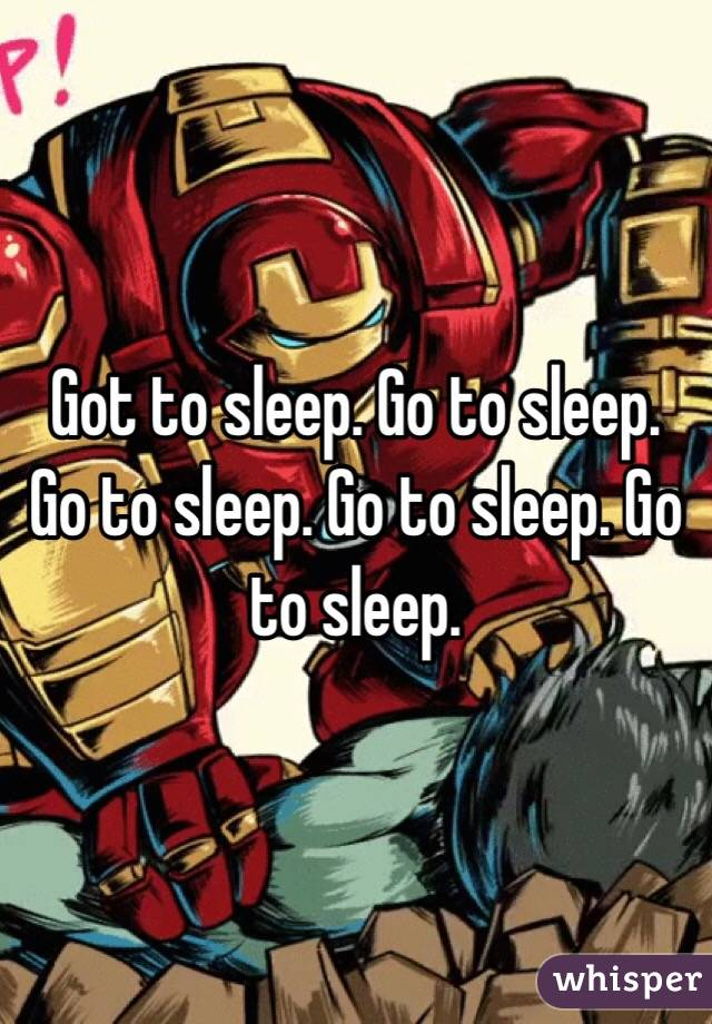Got to sleep. Go to sleep. Go to sleep. Go to sleep. Go to sleep.