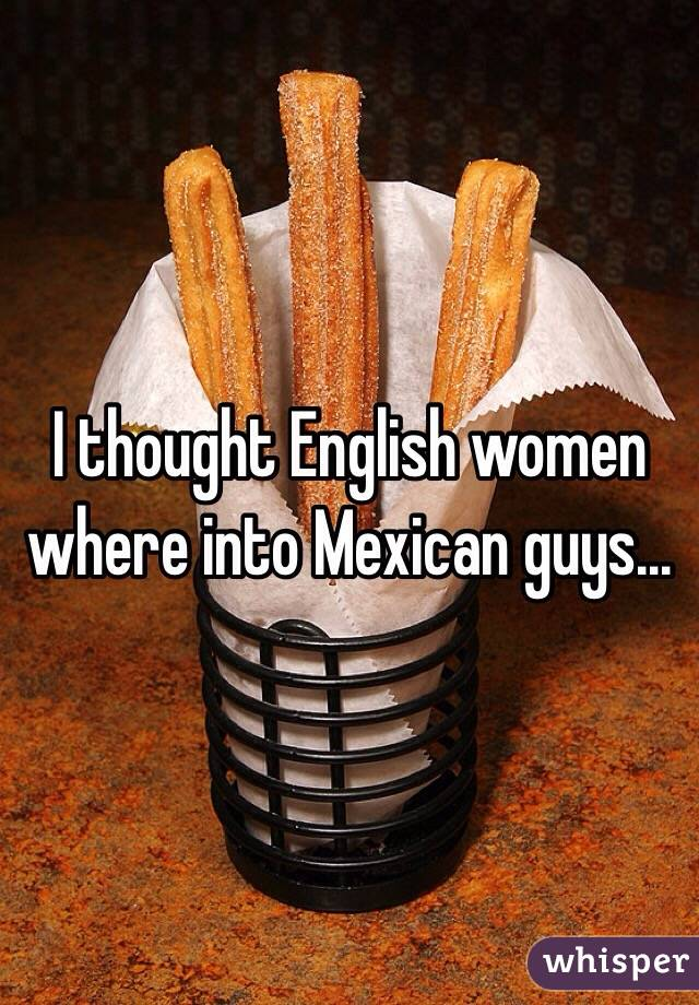 I thought English women where into Mexican guys...
