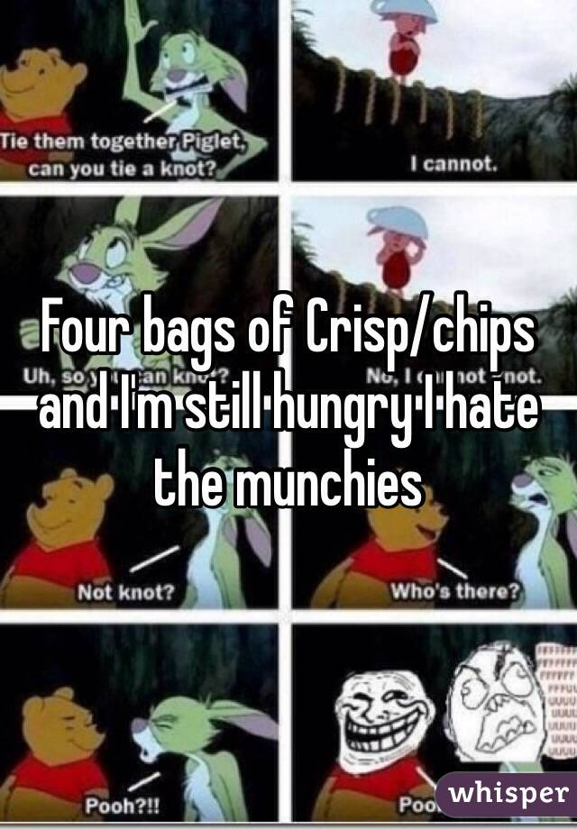 Four bags of Crisp/chips and I'm still hungry I hate the munchies