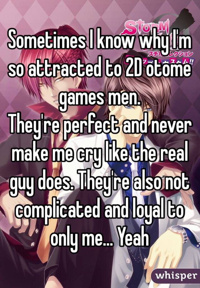 Sometimes I know why I'm so attracted to 2D otome games men. They're perfect and never make me cry like the real guy does. They're also not complicated and loyal to only me... Yeah