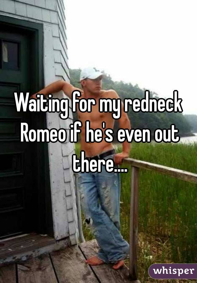 Waiting for my redneck Romeo if he's even out there....