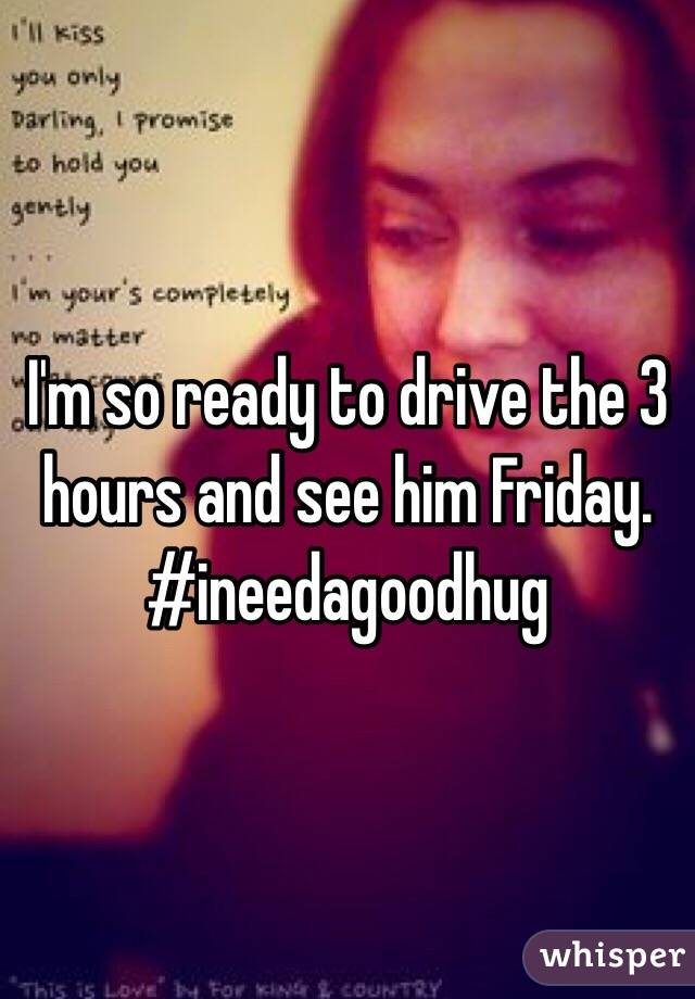 I'm so ready to drive the 3 hours and see him Friday. #ineedagoodhug