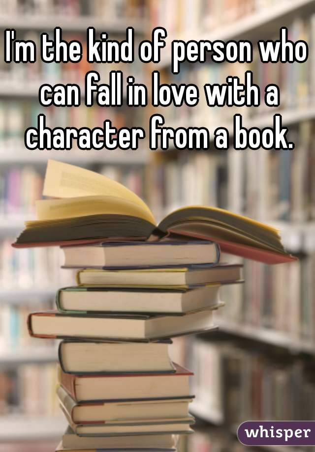 I'm the kind of person who can fall in love with a character from a book.