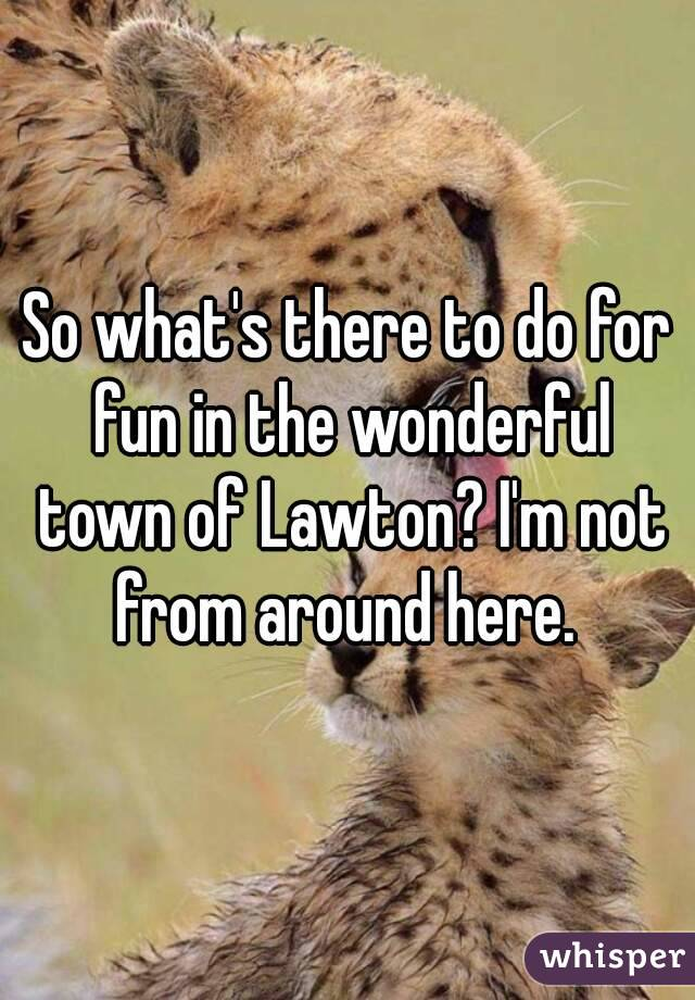 So what's there to do for fun in the wonderful town of Lawton? I'm not from around here.