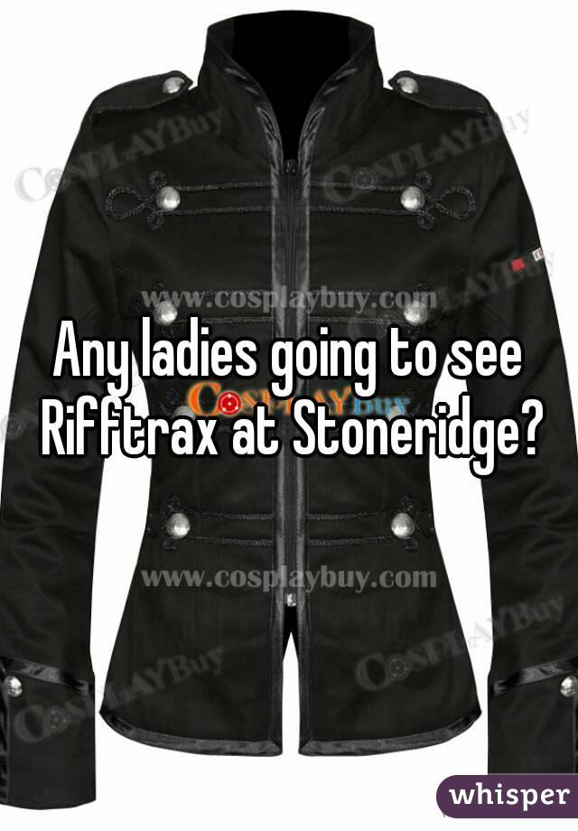 Any ladies going to see Rifftrax at Stoneridge?