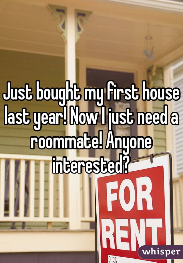 Just bought my first house last year! Now I just need a roommate! Anyone interested?