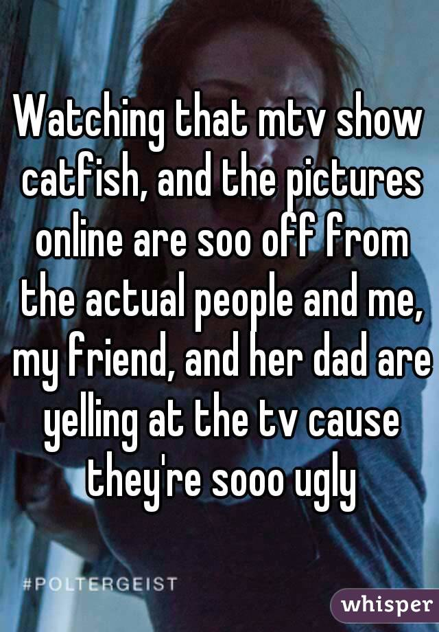 Watching that mtv show catfish, and the pictures online are soo off from the actual people and me, my friend, and her dad are yelling at the tv cause they're sooo ugly