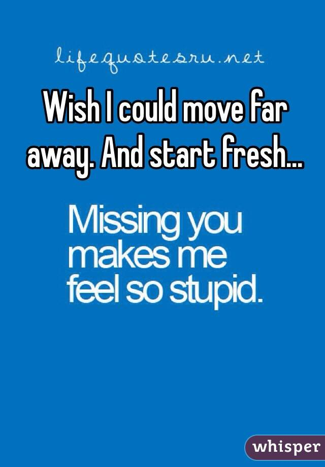 Wish I could move far away. And start fresh...