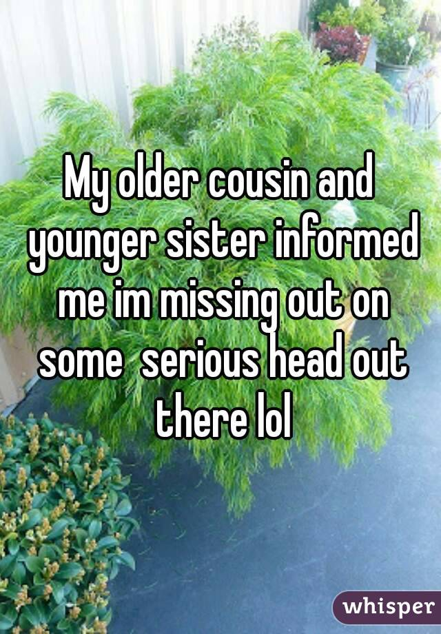 My older cousin and younger sister informed me im missing out on some  serious head out there lol