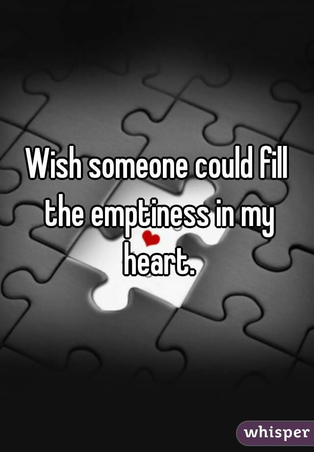 Wish someone could fill the emptiness in my heart.