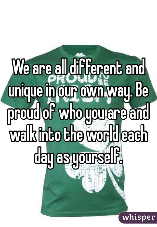 We are all different and unique in our own way. Be proud of who you are and walk into the world each day as yourself.