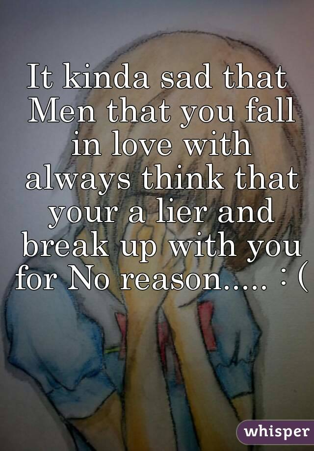 It kinda sad that Men that you fall in love with always think that your a lier and break up with you for No reason..... : (