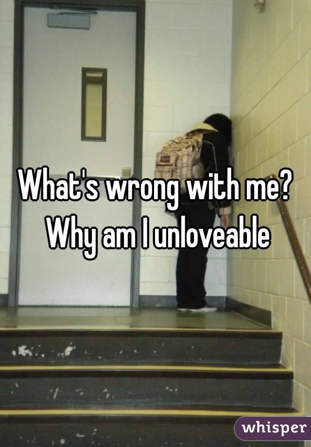 What's wrong with me? Why am I unloveable