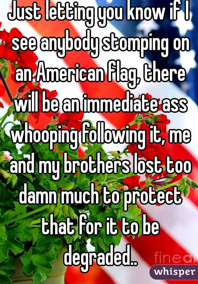 Just letting you know if I see anybody stomping on an American flag, there will be an immediate ass whooping following it, me and my brothers lost too damn much to protect that for it to be degraded..