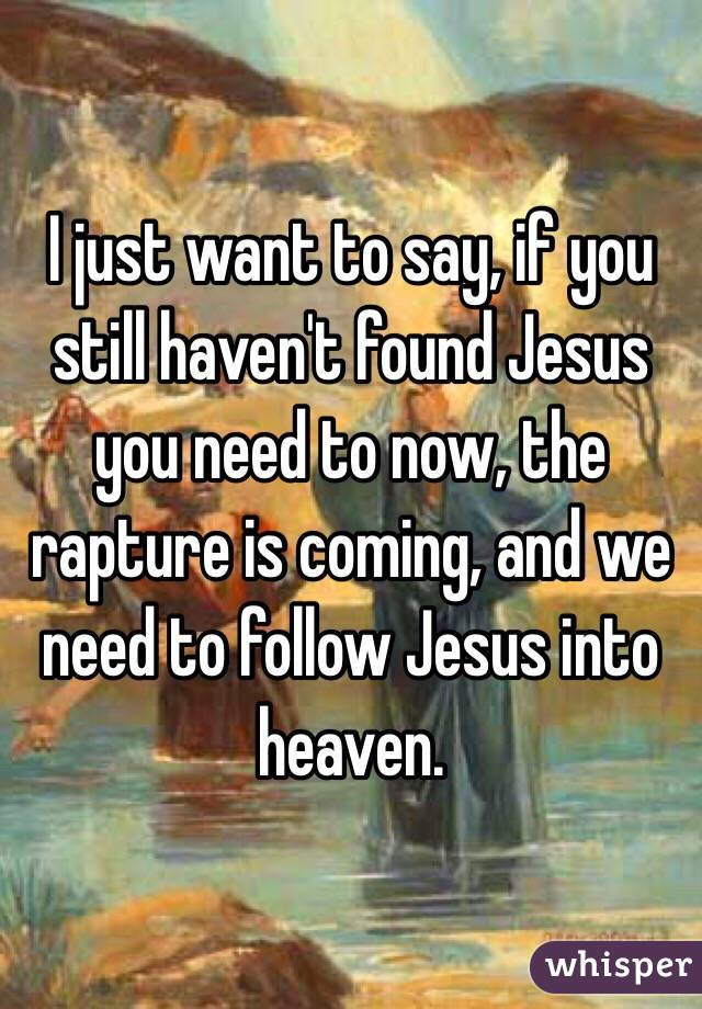 I just want to say, if you still haven't found Jesus you need to now, the rapture is coming, and we need to follow Jesus into heaven.