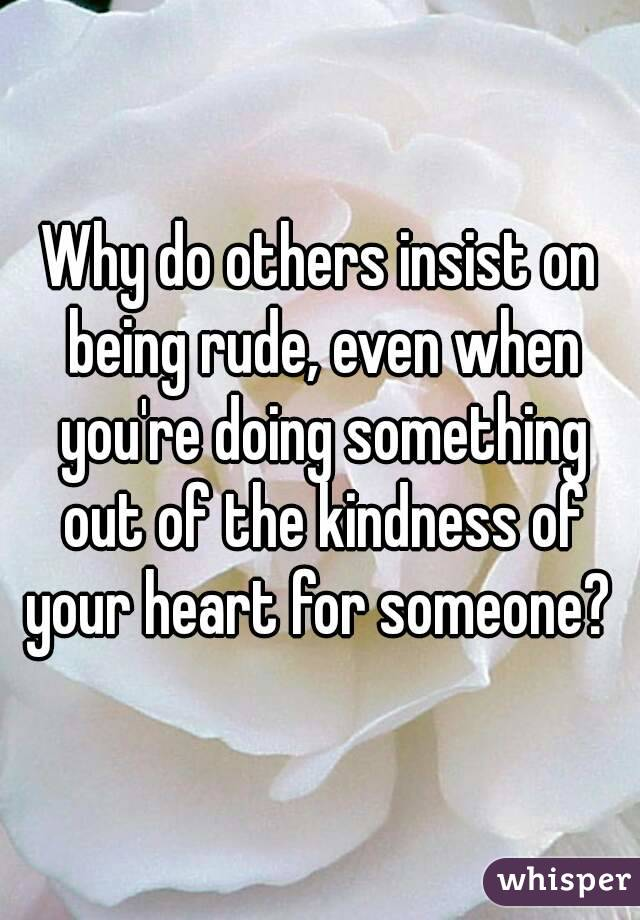 Why do others insist on being rude, even when you're doing something out of the kindness of your heart for someone?