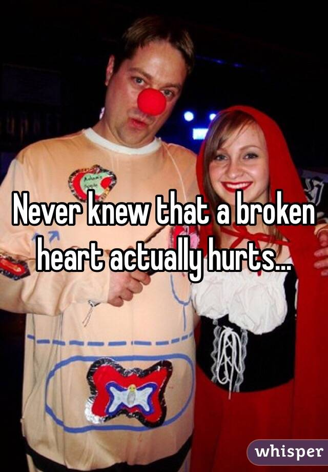 Never knew that a broken heart actually hurts...