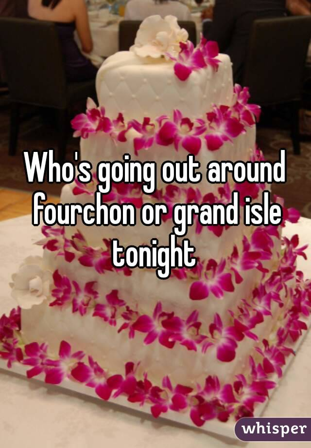 Who's going out around fourchon or grand isle tonight