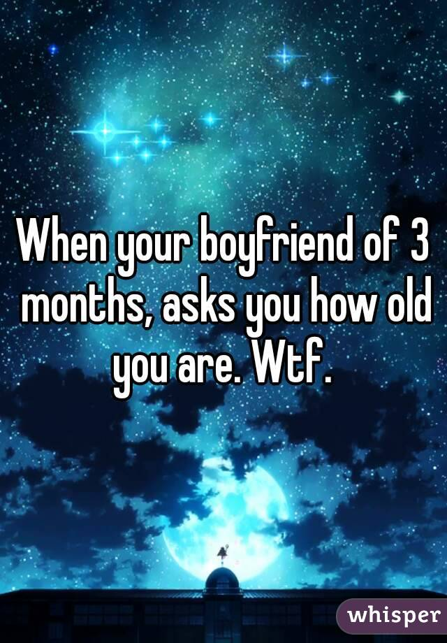 When your boyfriend of 3 months, asks you how old you are. Wtf.