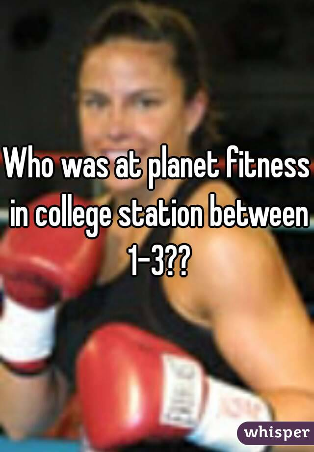 Who was at planet fitness in college station between 1-3??