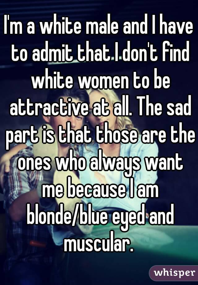 I'm a white male and I have to admit that I don't find white women to be attractive at all. The sad part is that those are the ones who always want me because I am blonde/blue eyed and muscular.